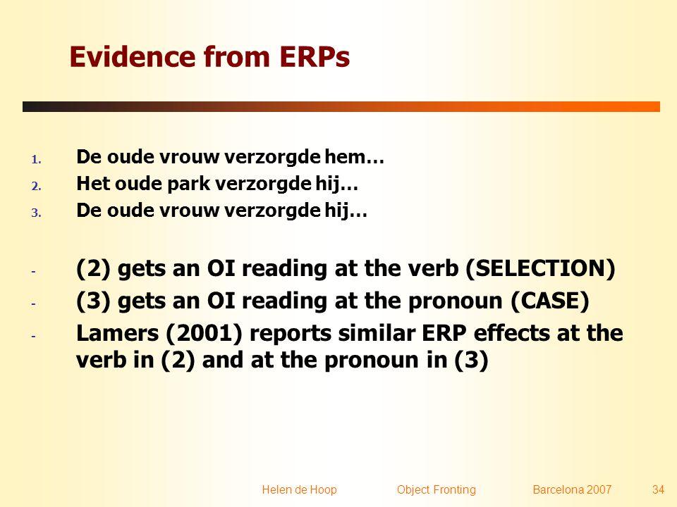 Helen de Hoop Object FrontingBarcelona 2007 34 Evidence from ERPs 1. De oude vrouw verzorgde hem… 2. Het oude park verzorgde hij… 3. De oude vrouw ver