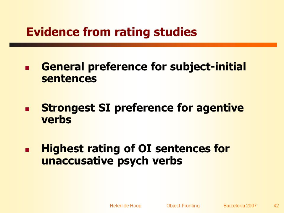 Helen de Hoop Object FrontingBarcelona 2007 42 Evidence from rating studies  General preference for subject-initial sentences  Strongest SI preference for agentive verbs  Highest rating of OI sentences for unaccusative psych verbs