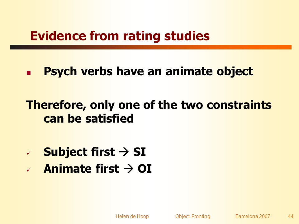 Helen de Hoop Object FrontingBarcelona 2007 44 Evidence from rating studies  Psych verbs have an animate object Therefore, only one of the two constraints can be satisfied  Subject first  SI  Animate first  OI