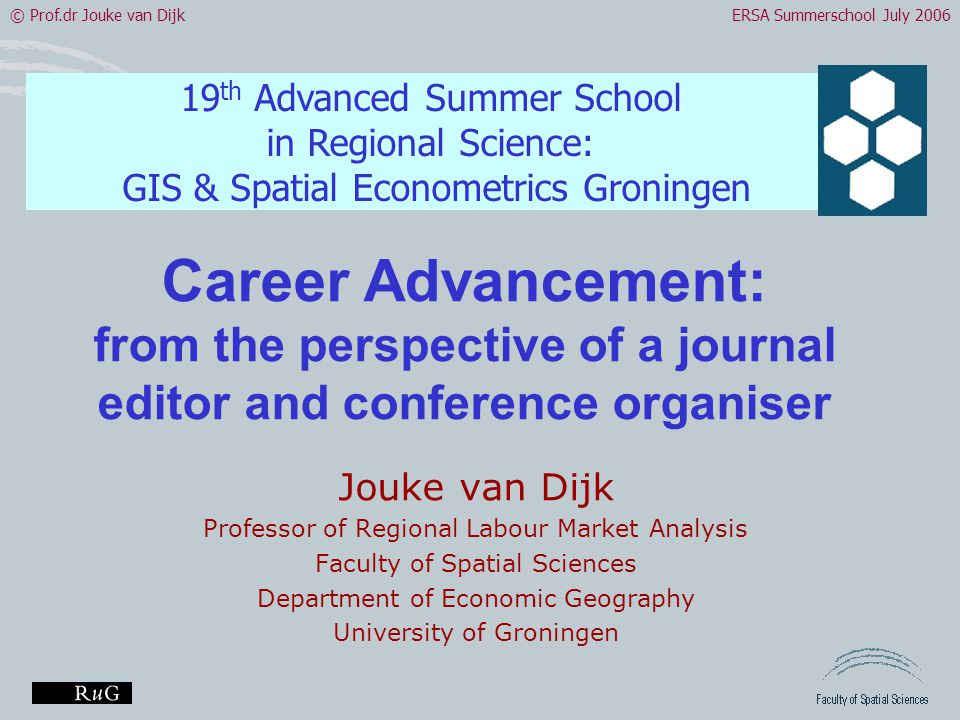 © Prof.dr Jouke van DijkERSA Summerschool July 2006 Career Advancement: from the perspective of a journal editor and conference organiser Jouke van Dijk Professor of Regional Labour Market Analysis Faculty of Spatial Sciences Department of Economic Geography University of Groningen 19 th Advanced Summer School in Regional Science: GIS & Spatial Econometrics Groningen