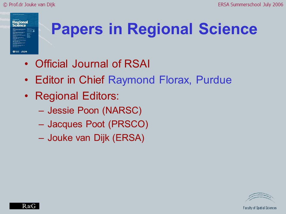 © Prof.dr Jouke van DijkERSA Summerschool July 2006 Papers in Regional Science •Official Journal of RSAI •Editor in Chief Raymond Florax, Purdue •Regional Editors: –Jessie Poon (NARSC) –Jacques Poot (PRSCO) –Jouke van Dijk (ERSA)