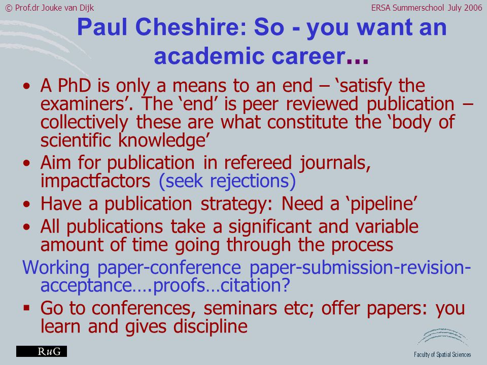 © Prof.dr Jouke van DijkERSA Summerschool July 2006 Paul Cheshire: So - you want an academic career … •A PhD is only a means to an end – 'satisfy the examiners'.