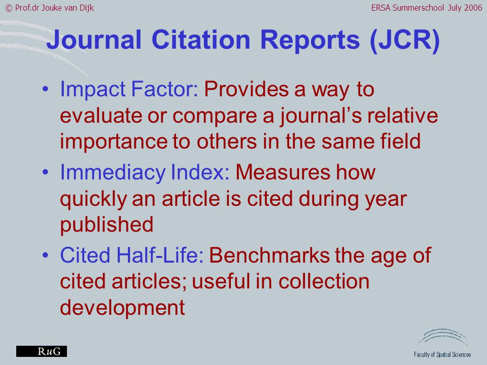 © Prof.dr Jouke van DijkERSA Summerschool July 2006 Journal Citation Reports (JCR) •Impact Factor: Provides a way to evaluate or compare a journal's relative importance to others in the same field •Immediacy Index: Measures how quickly an article is cited during year published •Cited Half-Life: Benchmarks the age of cited articles; useful in collection development
