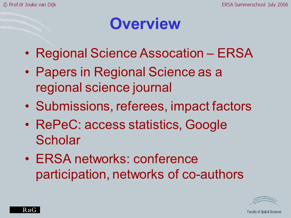 © Prof.dr Jouke van DijkERSA Summerschool July 2006 Overview •Regional Science Assocation – ERSA •Papers in Regional Science as a regional science journal •Submissions, referees, impact factors •RePeC: access statistics, Google Scholar •ERSA networks: conference participation, networks of co-authors