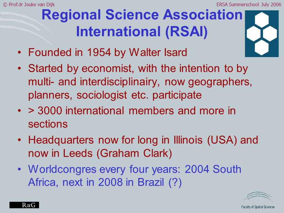 © Prof.dr Jouke van DijkERSA Summerschool July 2006 Regional Science Association International (RSAI) •Founded in 1954 by Walter Isard •Started by economist, with the intention to by multi- and interdisciplinairy, now geographers, planners, sociologist etc.