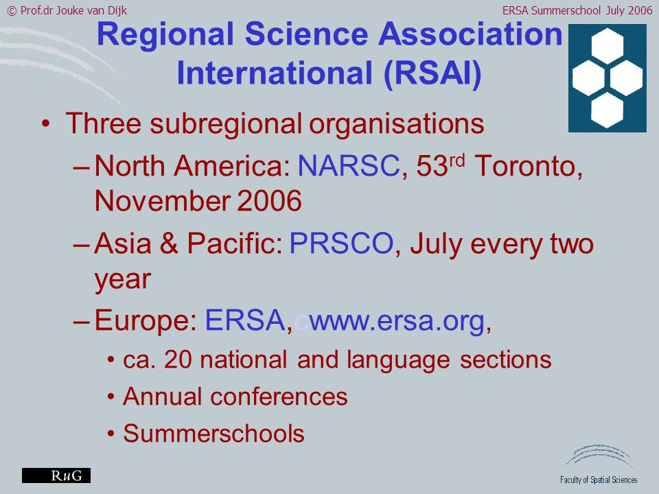 © Prof.dr Jouke van DijkERSA Summerschool July 2006 Regional Science Association International (RSAI) •Three subregional organisations –North America: NARSC, 53 rd Toronto, November 2006 –Asia & Pacific: PRSCO, July every two year –Europe: ERSA,cwww.ersa.org, •ca.