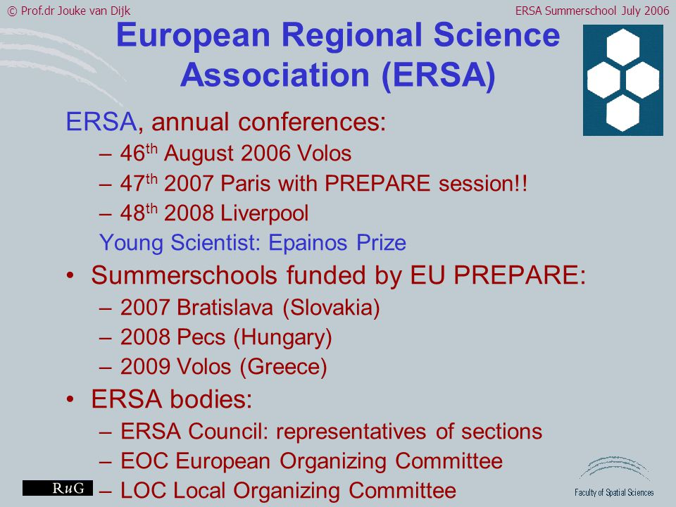 © Prof.dr Jouke van DijkERSA Summerschool July 2006 European Regional Science Association (ERSA) ERSA, annual conferences: –46 th August 2006 Volos –47 th 2007 Paris with PREPARE session!.