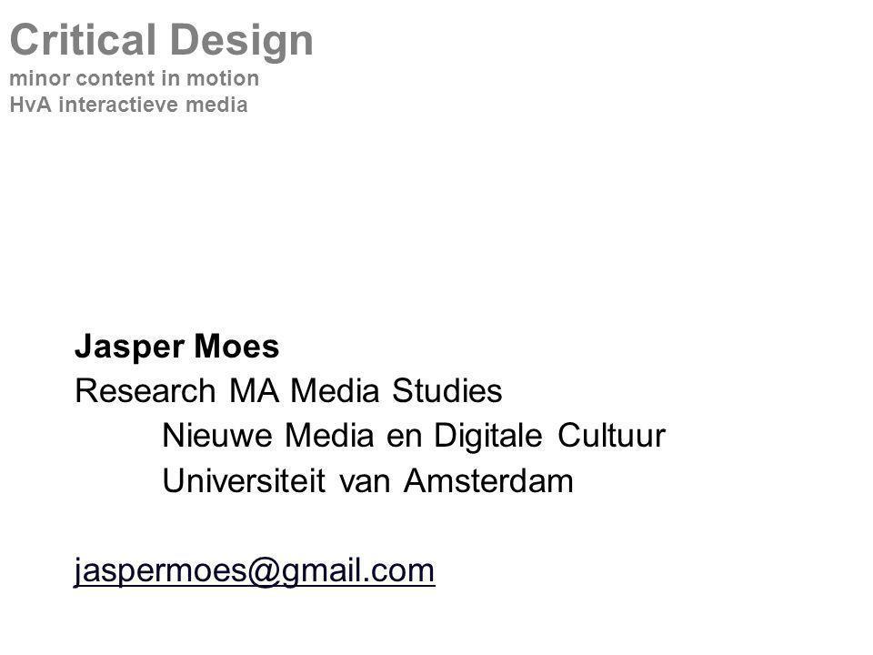 Jasper Moes Research MA Media Studies Nieuwe Media en Digitale Cultuur Universiteit van Amsterdam jaspermoes@gmail.com Critical Design minor content in motion HvA interactieve media