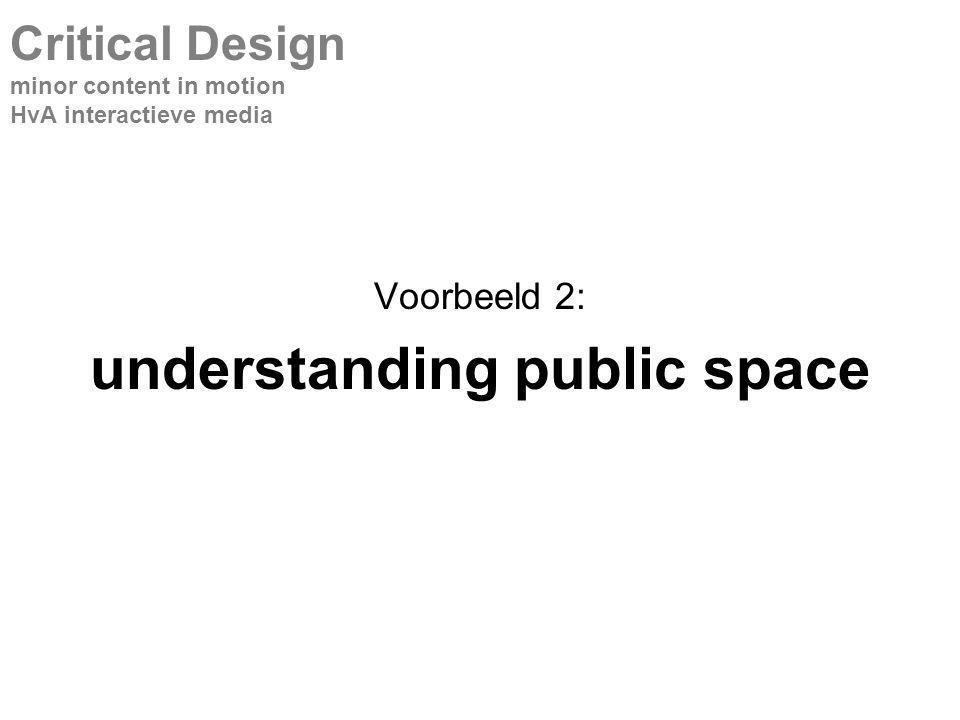 Voorbeeld 2: understanding public space Critical Design minor content in motion HvA interactieve media
