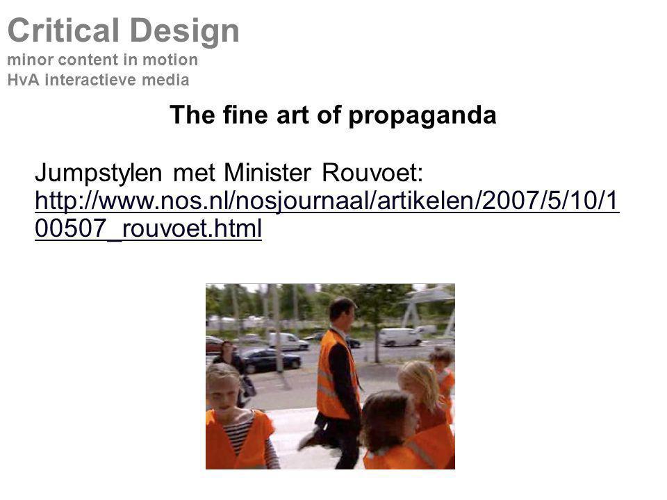 The fine art of propaganda Critical Design minor content in motion HvA interactieve media Jumpstylen met Minister Rouvoet: http://www.nos.nl/nosjournaal/artikelen/2007/5/10/1 00507_rouvoet.html http://www.nos.nl/nosjournaal/artikelen/2007/5/10/1 00507_rouvoet.html