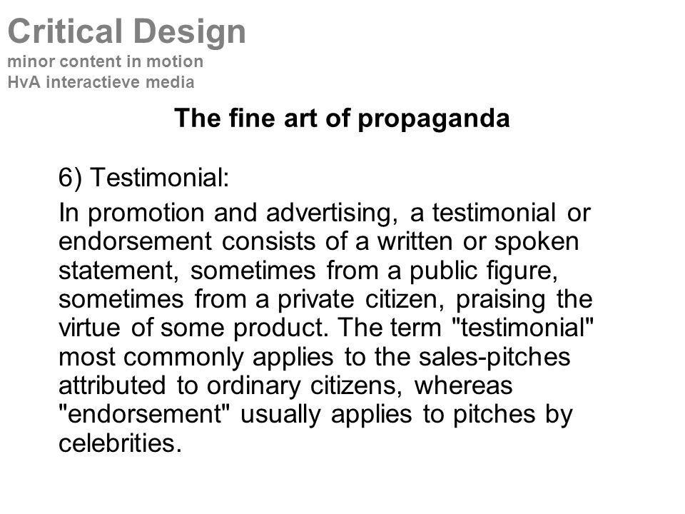 The fine art of propaganda 6) Testimonial: In promotion and advertising, a testimonial or endorsement consists of a written or spoken statement, sometimes from a public figure, sometimes from a private citizen, praising the virtue of some product.