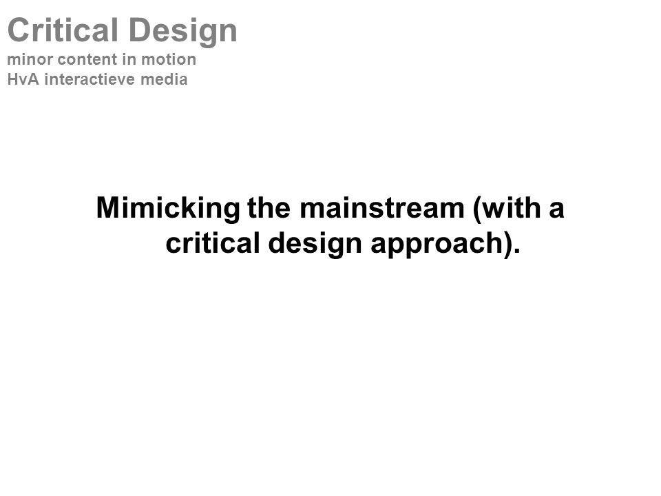 Mimicking the mainstream (with a critical design approach).