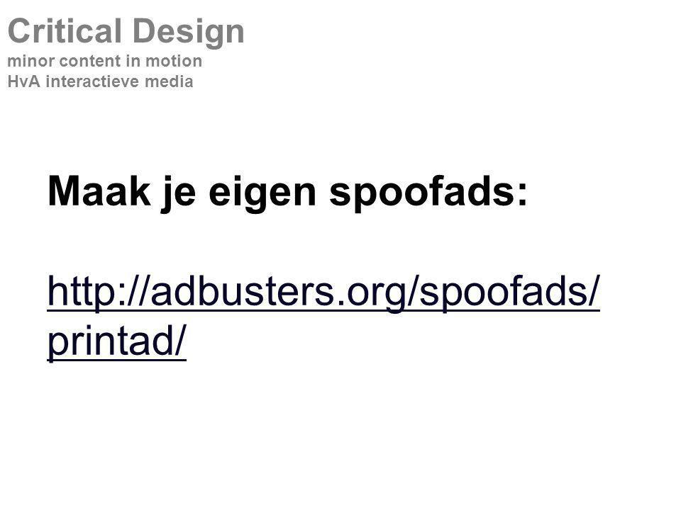 Maak je eigen spoofads: http://adbusters.org/spoofads/ printad/ http://adbusters.org/spoofads/ printad/ Critical Design minor content in motion HvA interactieve media