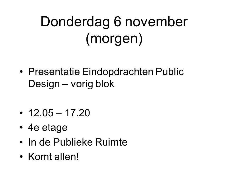 Donderdag 6 november (morgen) •Presentatie Eindopdrachten Public Design – vorig blok •12.05 – 17.20 •4e etage •In de Publieke Ruimte •Komt allen!