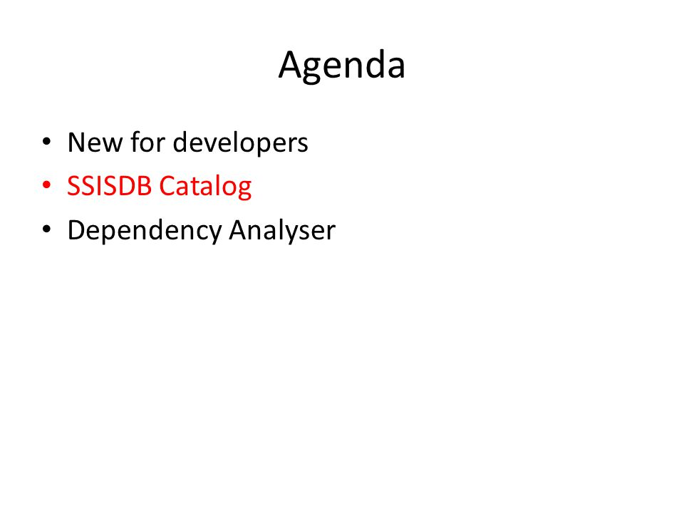 Agenda • New for developers • SSISDB Catalog • Dependency Analyser