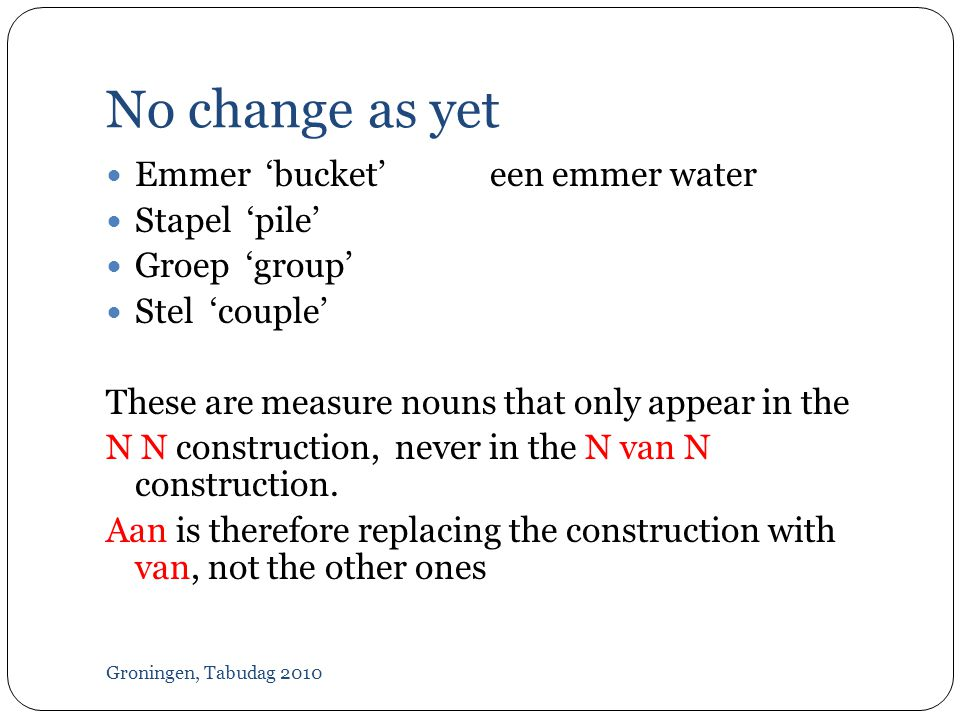 No change as yet Groningen, Tabudag 2010  Emmer 'bucket'een emmer water  Stapel 'pile'  Groep 'group'  Stel 'couple' These are measure nouns that only appear in the N N construction, never in the N van N construction.