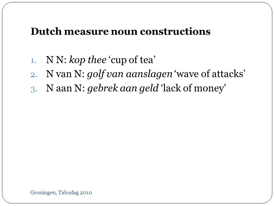 Groningen, Tabudag 2010 Dutch measure noun constructions 1.