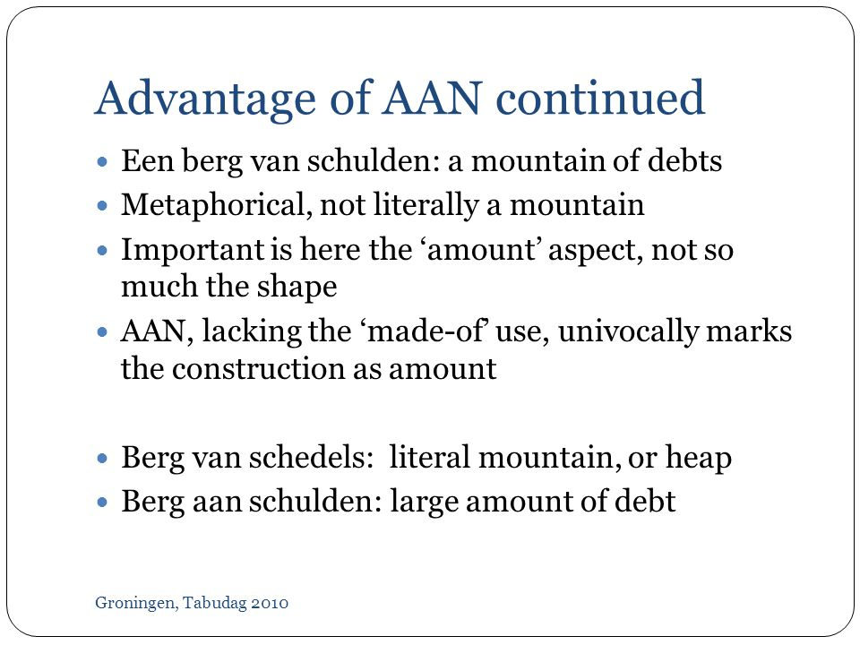 Advantage of AAN continued Groningen, Tabudag 2010  Een berg van schulden: a mountain of debts  Metaphorical, not literally a mountain  Important is here the 'amount' aspect, not so much the shape  AAN, lacking the 'made-of' use, univocally marks the construction as amount  Berg van schedels: literal mountain, or heap  Berg aan schulden: large amount of debt