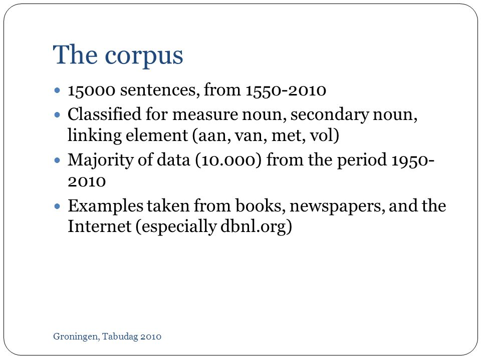 The corpus Groningen, Tabudag 2010  sentences, from  Classified for measure noun, secondary noun, linking element (aan, van, met, vol)  Majority of data (10.000) from the period  Examples taken from books, newspapers, and the Internet (especially dbnl.org)