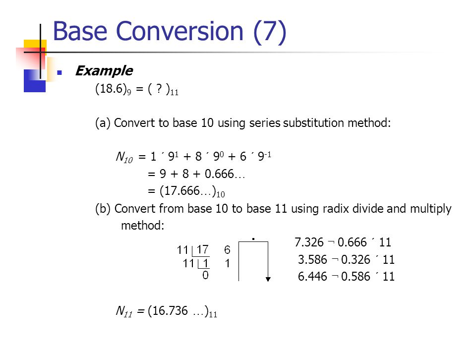 Base Conversion (6)  General Conversion Algorithm  Algorithm 1.1 To convert a number N from base A to base B, use (a) the series substitution method with base B arithmetic, or (b) the radix divide or multiply method with base A arithmetic.