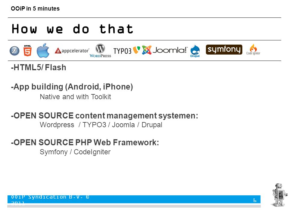 OOiP in 5 minutes How we do that -HTML5/ Flash -App building (Android, iPhone) Native and with Toolkit -OPEN SOURCE content management systemen: Wordpress / TYPO3 / Joomla / Drupal -OPEN SOURCE PHP Web Framework: Symfony / CodeIgniter OOiP Syndication B.V.