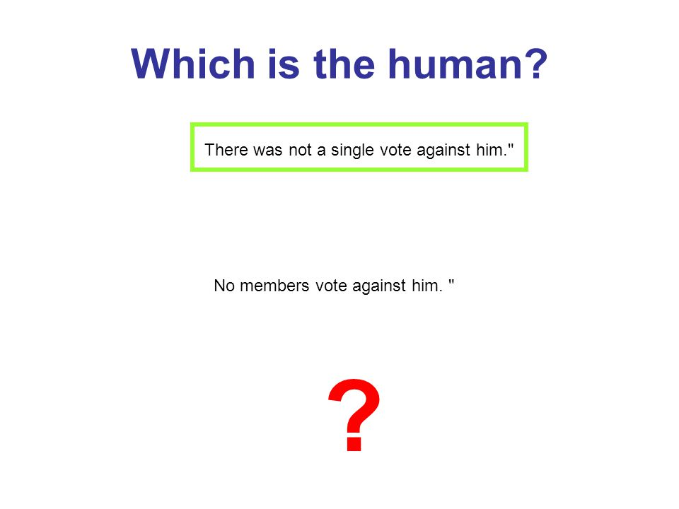 Which is the human There was not a single vote against him. No members vote against him.
