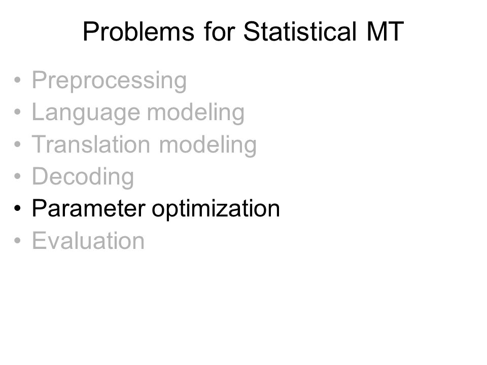 Problems for Statistical MT •Preprocessing •Language modeling •Translation modeling •Decoding •Parameter optimization •Evaluation
