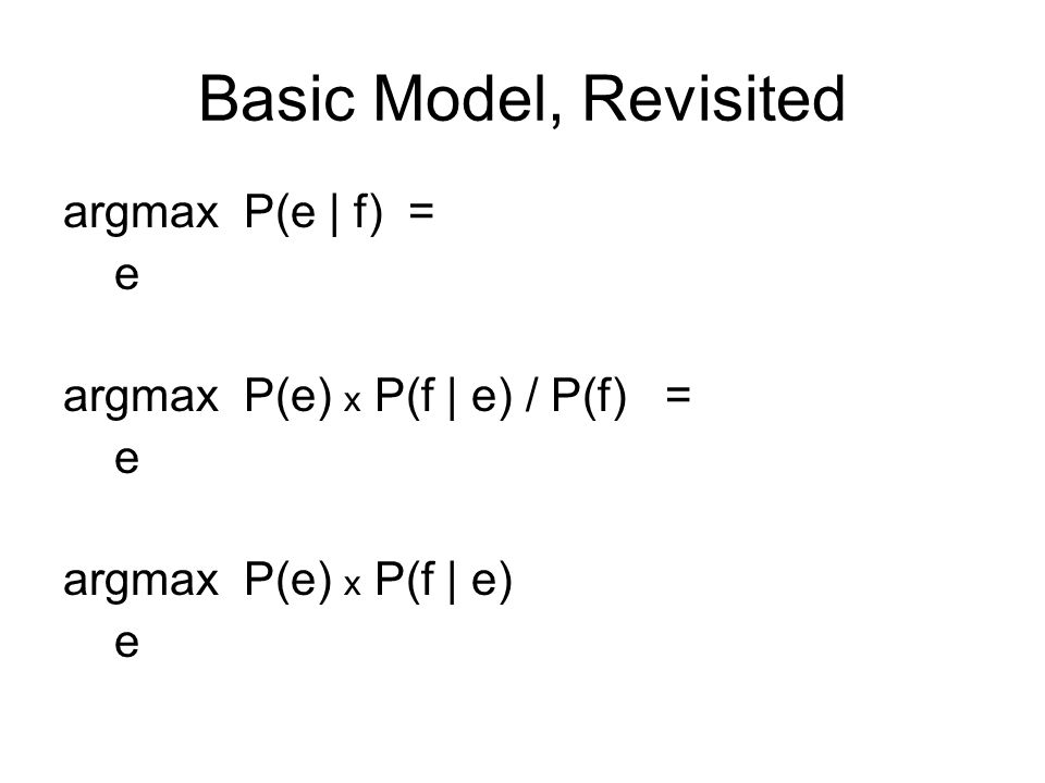 Basic Model, Revisited argmax P(e | f) = e argmax P(e) x P(f | e) / P(f) = e argmax P(e) x P(f | e) e