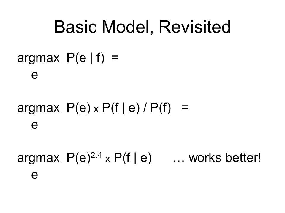 Basic Model, Revisited argmax P(e | f) = e argmax P(e) x P(f | e) / P(f) = e argmax P(e) 2.4 x P(f | e) … works better.