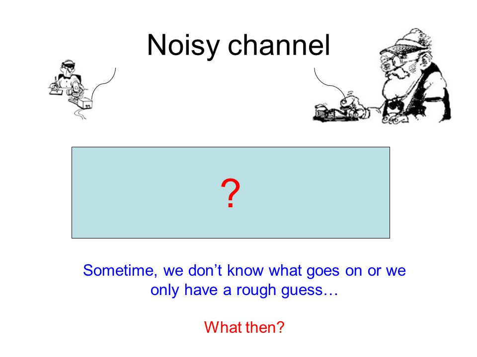 Noisy channel Sometime, we don't know what goes on or we only have a rough guess… What then