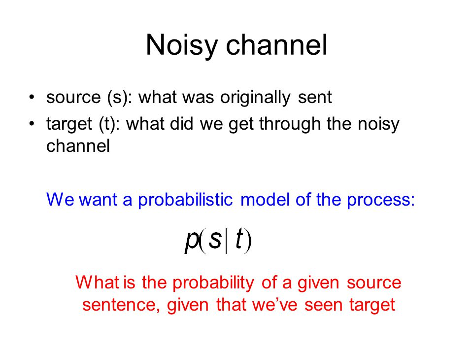 Noisy channel •source (s): what was originally sent •target (t): what did we get through the noisy channel We want a probabilistic model of the process: What is the probability of a given source sentence, given that we've seen target