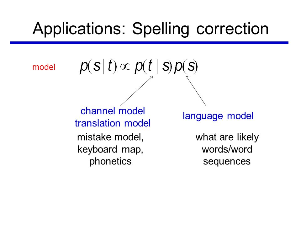 Applications: Spelling correction model channel model translation model language model mistake model, keyboard map, phonetics what are likely words/word sequences