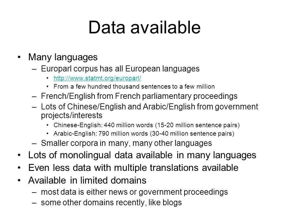 Data available •Many languages –Europarl corpus has all European languages •http://www.statmt.org/europarl/http://www.statmt.org/europarl/ •From a few hundred thousand sentences to a few million –French/English from French parliamentary proceedings –Lots of Chinese/English and Arabic/English from government projects/interests •Chinese-English: 440 million words (15-20 million sentence pairs) •Arabic-English: 790 million words (30-40 million sentence pairs) –Smaller corpora in many, many other languages •Lots of monolingual data available in many languages •Even less data with multiple translations available •Available in limited domains –most data is either news or government proceedings –some other domains recently, like blogs