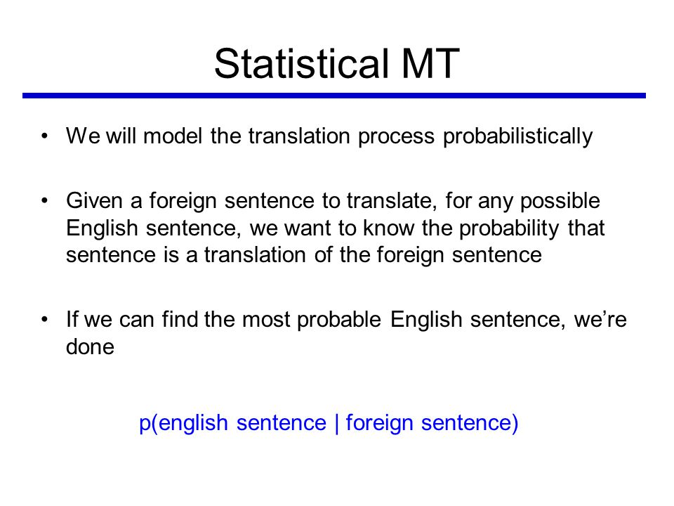Statistical MT •We will model the translation process probabilistically •Given a foreign sentence to translate, for any possible English sentence, we want to know the probability that sentence is a translation of the foreign sentence •If we can find the most probable English sentence, we're done p(english sentence | foreign sentence)