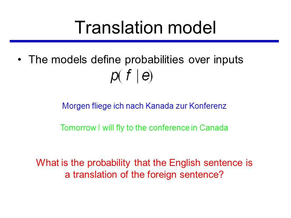 Translation model •The models define probabilities over inputs Morgen fliege ich nach Kanada zur Konferenz Tomorrow I will fly to the conference in Canada What is the probability that the English sentence is a translation of the foreign sentence