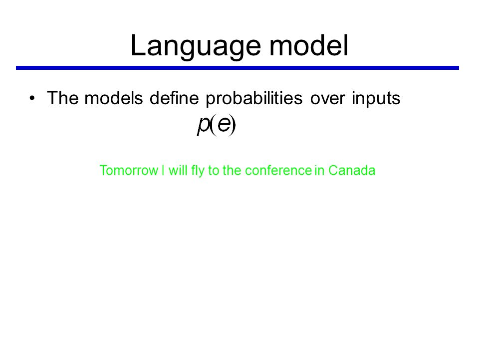 Language model •The models define probabilities over inputs Tomorrow I will fly to the conference in Canada