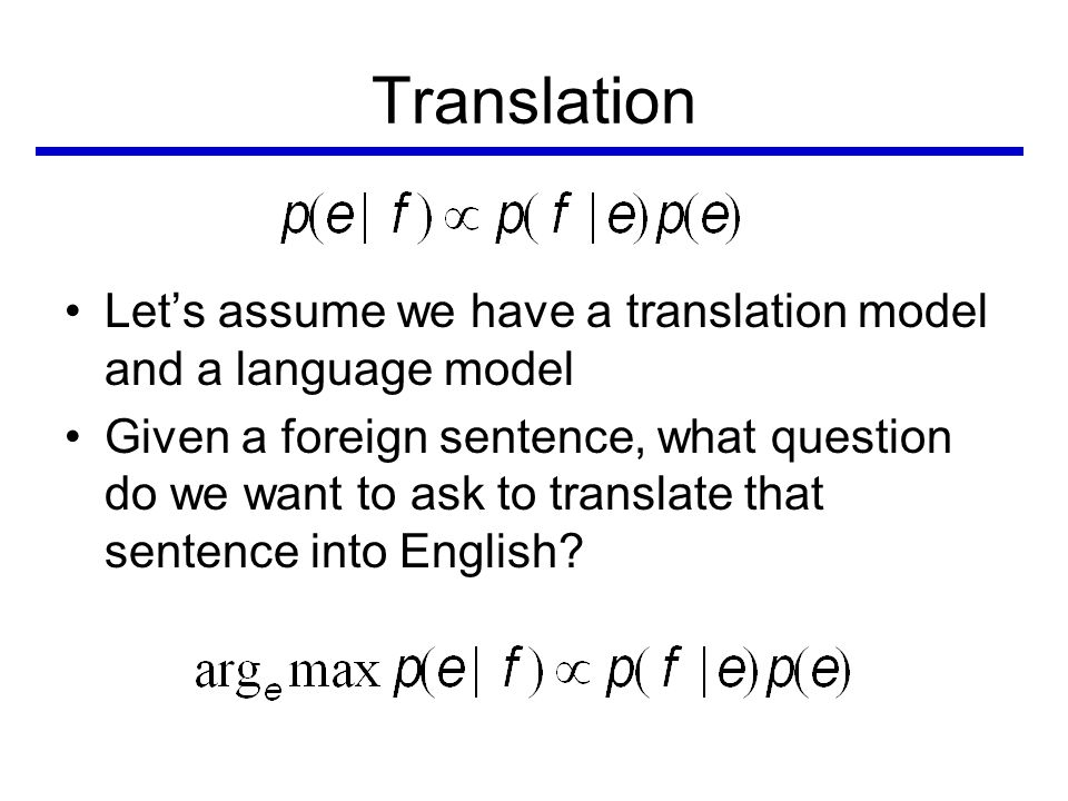 Translation •Let's assume we have a translation model and a language model •Given a foreign sentence, what question do we want to ask to translate that sentence into English