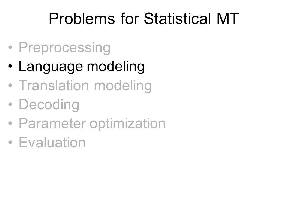 Problems for Statistical MT •Preprocessing •Language modeling •Translation modeling •Decoding •Parameter optimization •Evaluation