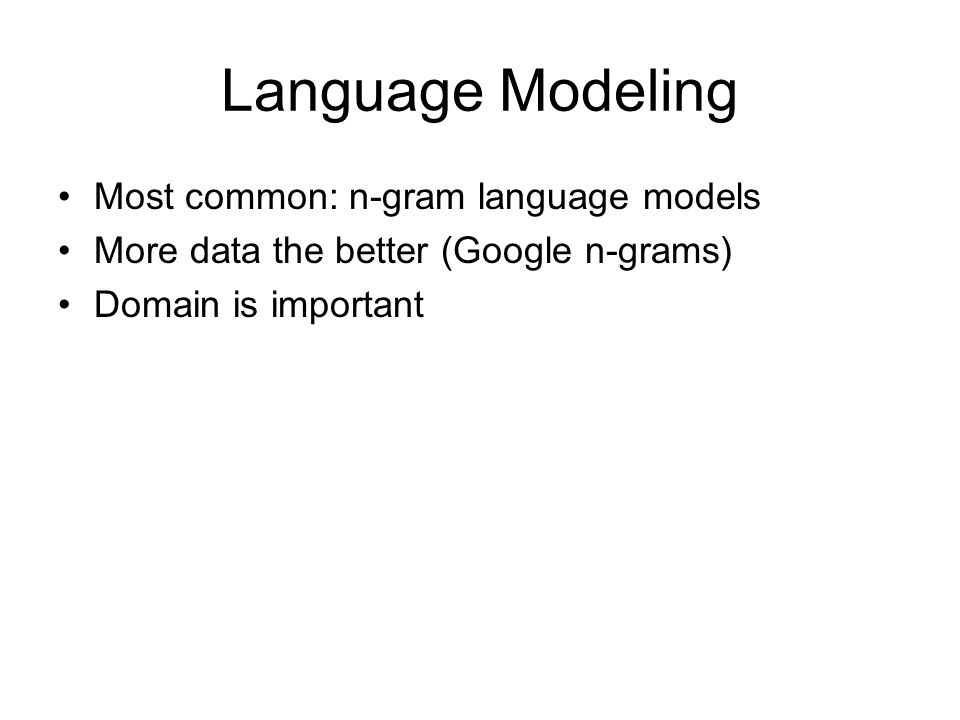 Language Modeling •Most common: n-gram language models •More data the better (Google n-grams) •Domain is important