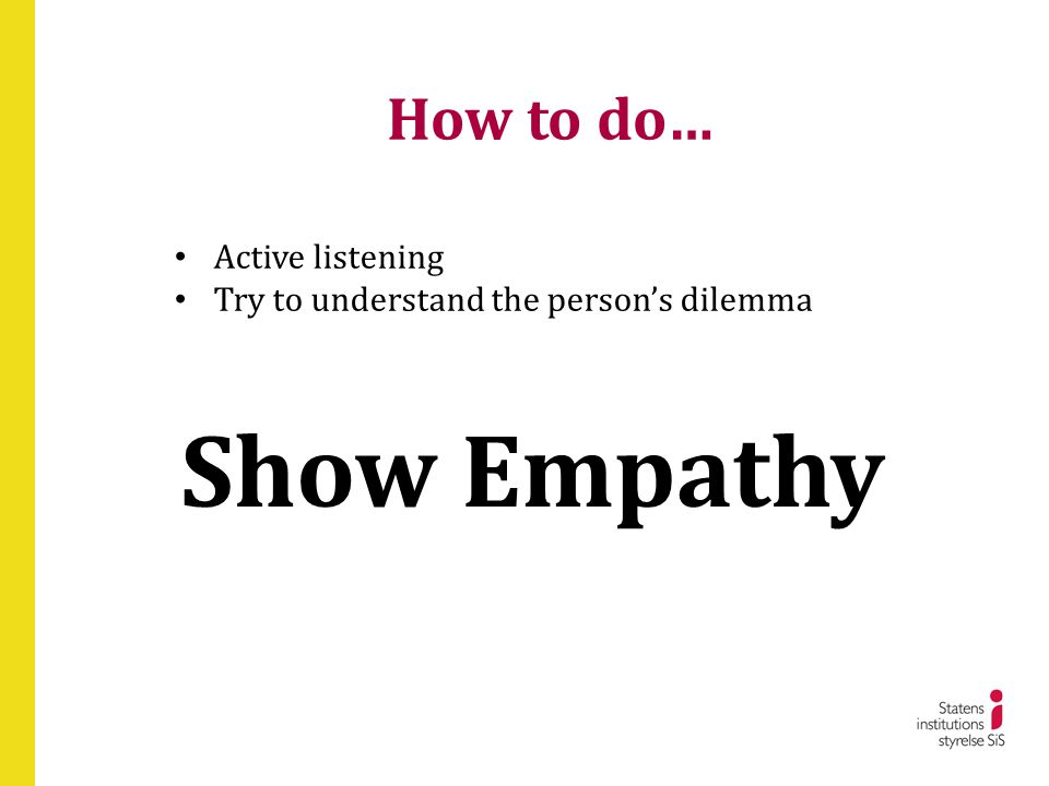 How to do… • Active listening • Try to understand the person's dilemma Show Empathy