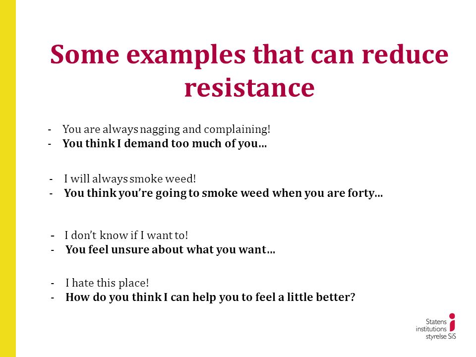 Some examples that can reduce resistance -You are always nagging and complaining! -You think I demand too much of you… -I will always smoke weed! -You