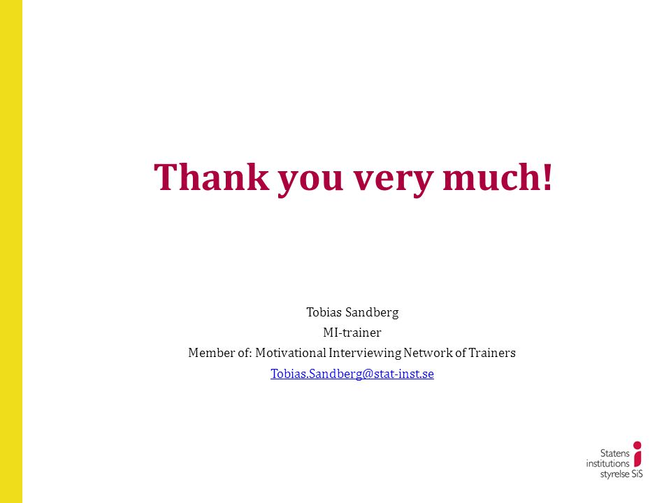Thank you very much! Tobias Sandberg MI-trainer Member of: Motivational Interviewing Network of Trainers Tobias.Sandberg@stat-inst.se