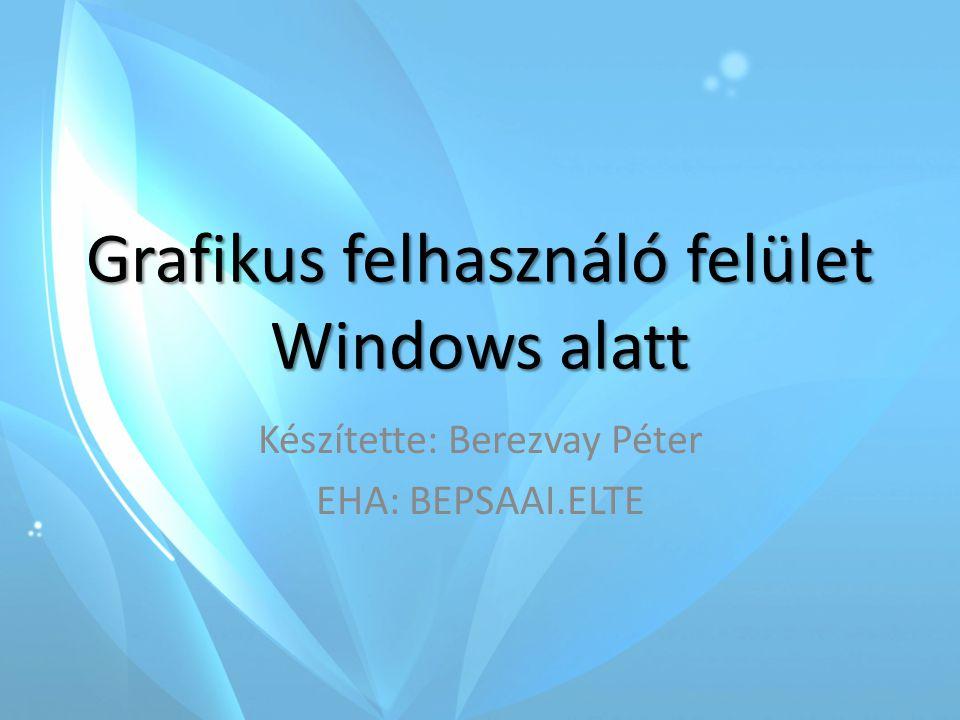 Grafikus felhasználó felület Windows alatt Készítette: Berezvay Péter EHA: BEPSAAI.ELTE
