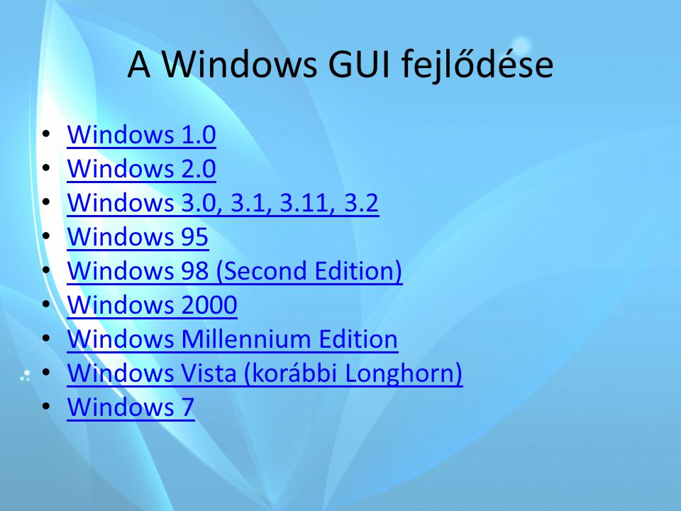 A Windows GUI fejlődése • Windows 1.0 Windows 1.0 • Windows 2.0 Windows 2.0 • Windows 3.0, 3.1, 3.11, 3.2 Windows 3.0, 3.1, 3.11, 3.2 • Windows 95 Windows 95 • Windows 98 (Second Edition) Windows 98 (Second Edition) • Windows 2000 Windows 2000 • Windows Millennium Edition Windows Millennium Edition • Windows Vista (korábbi Longhorn) Windows Vista (korábbi Longhorn) • Windows 7 Windows 7