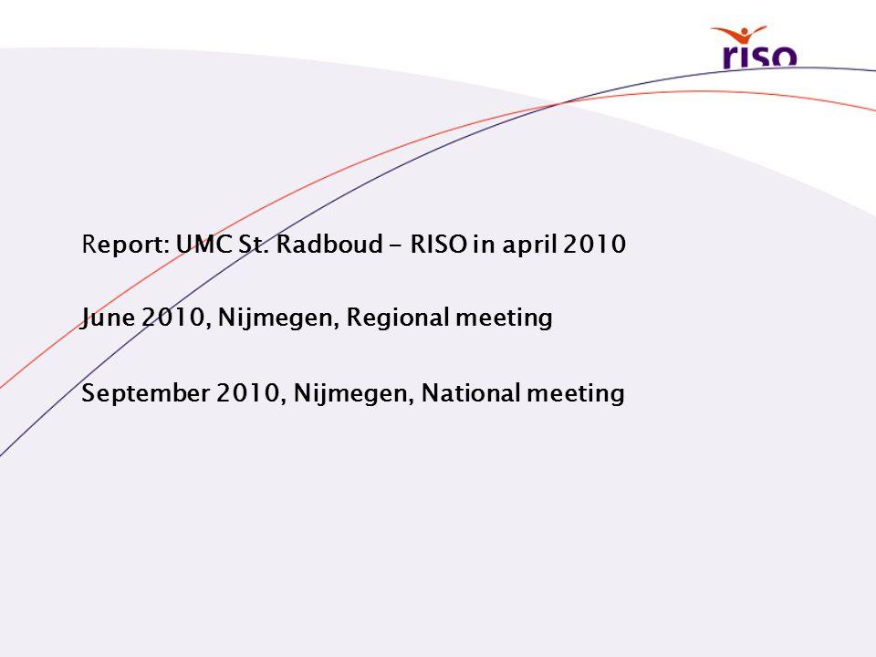 Report: UMC St. Radboud - RISO in april 2010 June 2010, Nijmegen, Regional meeting September 2010, Nijmegen, National meeting