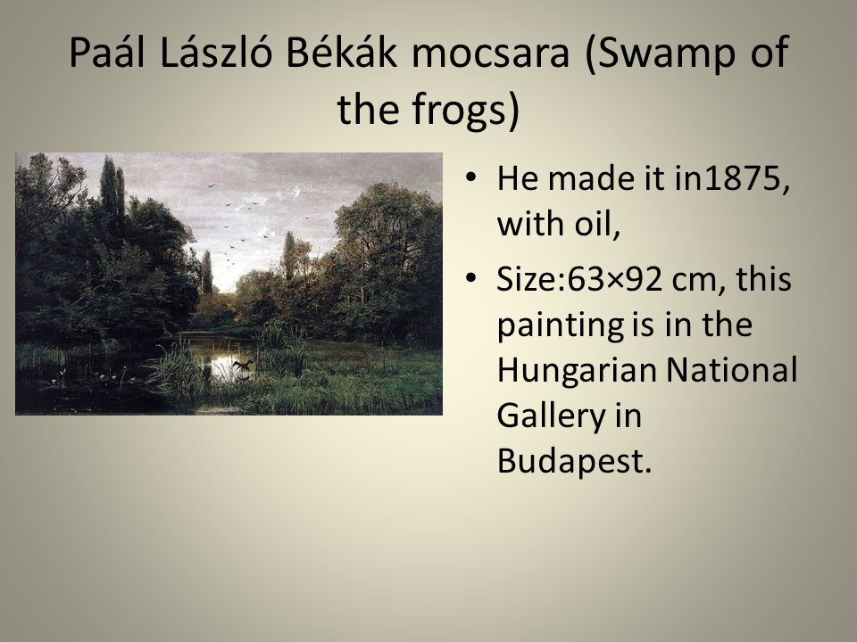 Paál László Békák mocsara (Swamp of the frogs) • He made it in1875, with oil, • Size:63×92 cm, this painting is in the Hungarian National Gallery in Budapest.