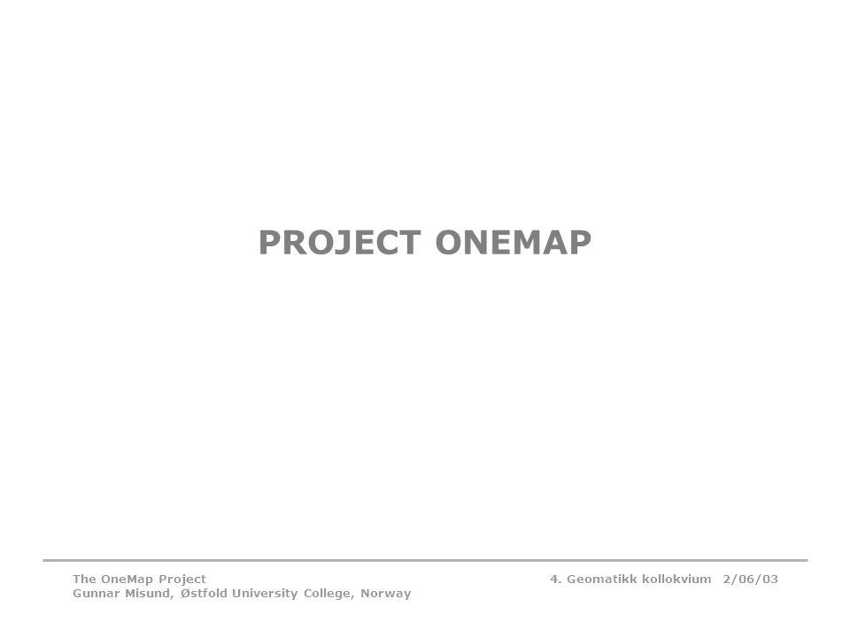 4. Geomatikk kollokvium 2/06/03The OneMap Project Gunnar Misund, Østfold University College, Norway PROJECT ONEMAP