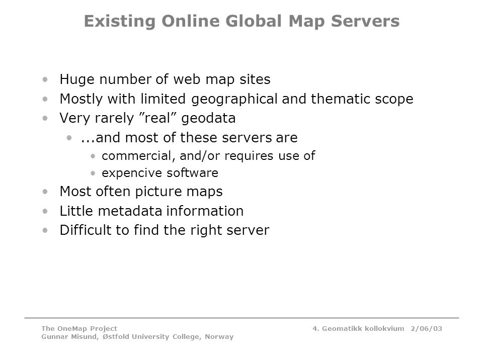 4. Geomatikk kollokvium 2/06/03The OneMap Project Gunnar Misund, Østfold University College, Norway Existing Online Global Map Servers •Huge number of