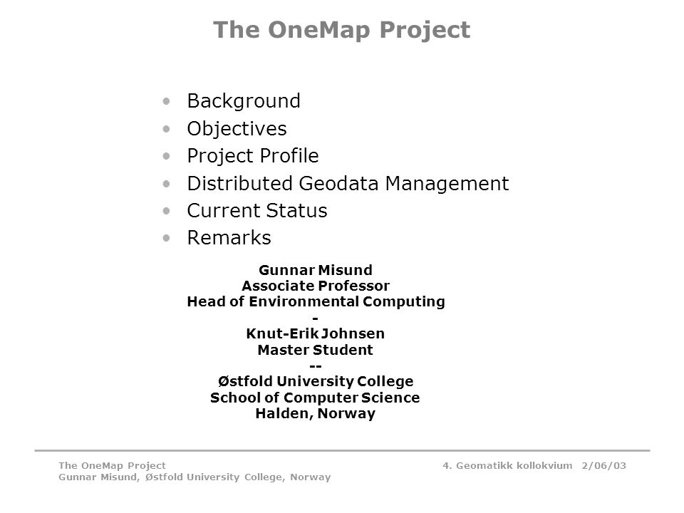 4. Geomatikk kollokvium 2/06/03The OneMap Project Gunnar Misund, Østfold University College, Norway The OneMap Project •Background •Objectives •Projec