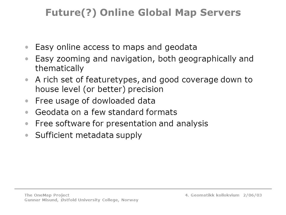 4. Geomatikk kollokvium 2/06/03The OneMap Project Gunnar Misund, Østfold University College, Norway Future(?) Online Global Map Servers •Easy online a